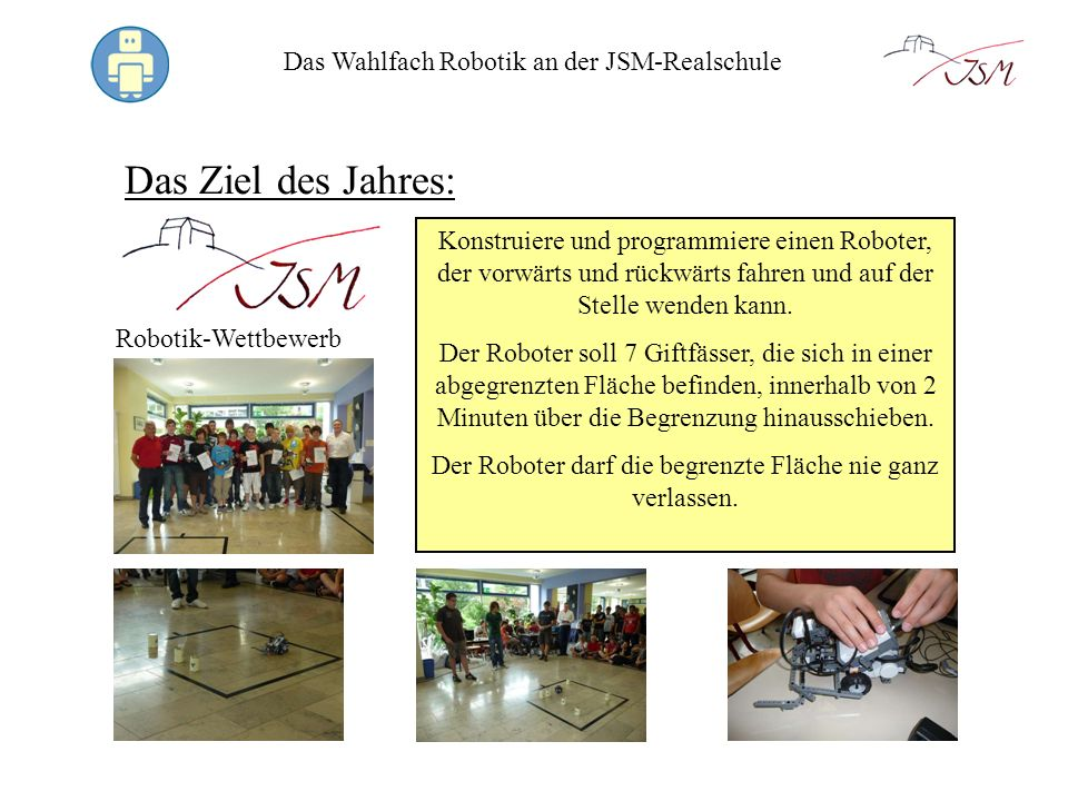 Das Wahlfach Robotik an der JSM-Realschule Das Ziel des Jahres: Robotik-Wettbewerb Konstruiere und programmiere einen Roboter, der vorwärts und rückwä