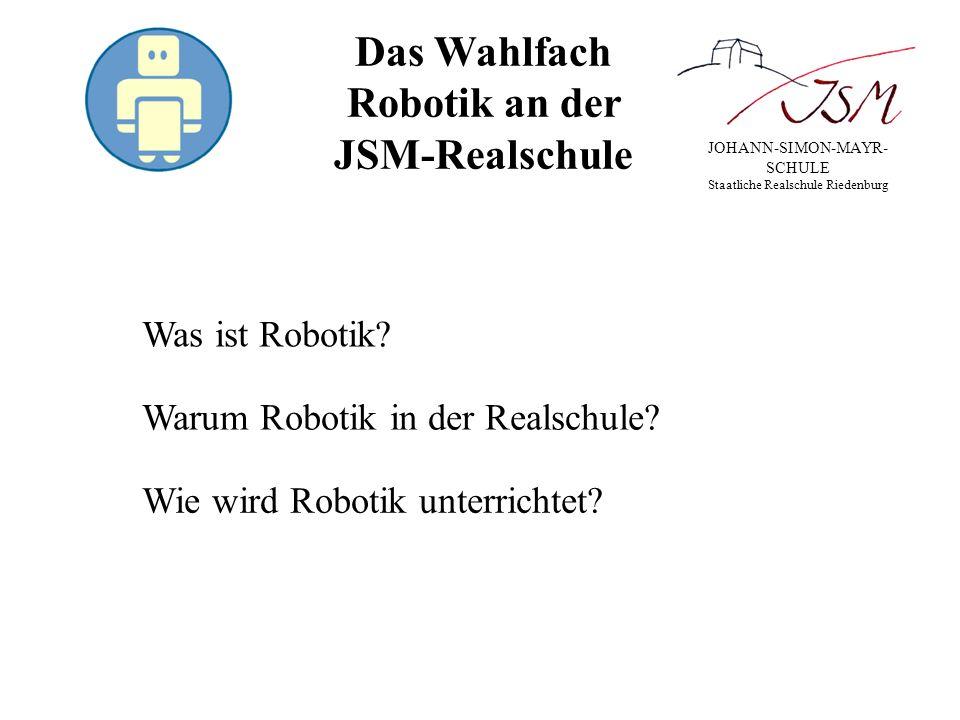 JOHANN-SIMON-MAYR- SCHULE Staatliche Realschule Riedenburg Das Wahlfach Robotik an der JSM-Realschule Was ist Robotik? Warum Robotik in der Realschule