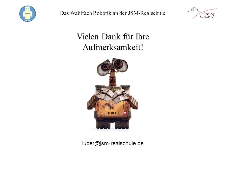 Das Wahlfach Robotik an der JSM-Realschule Vielen Dank für Ihre Aufmerksamkeit! luber@jsm-realschule.de