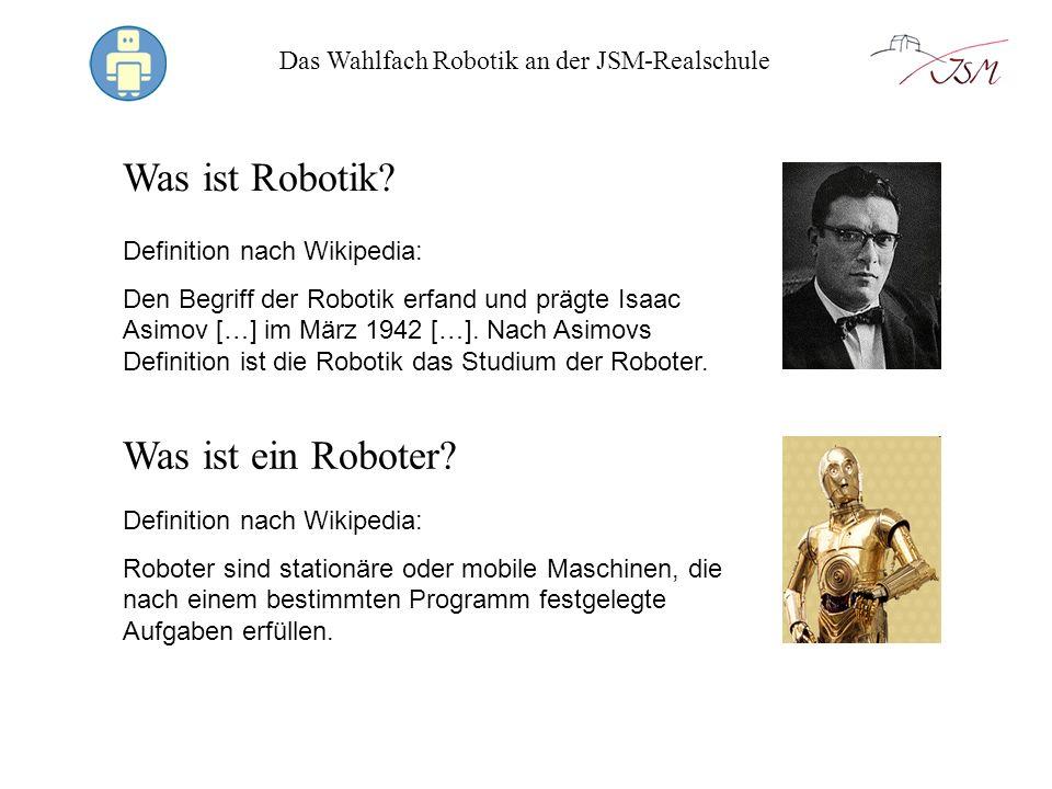Das Wahlfach Robotik an der JSM-Realschule Was ist Robotik? Definition nach Wikipedia: Den Begriff der Robotik erfand und prägte Isaac Asimov […] im M