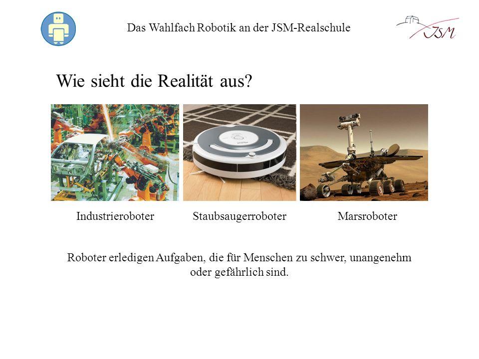 Das Wahlfach Robotik an der JSM-Realschule Wie sieht die Realität aus? Roboter erledigen Aufgaben, die für Menschen zu schwer, unangenehm oder gefährl