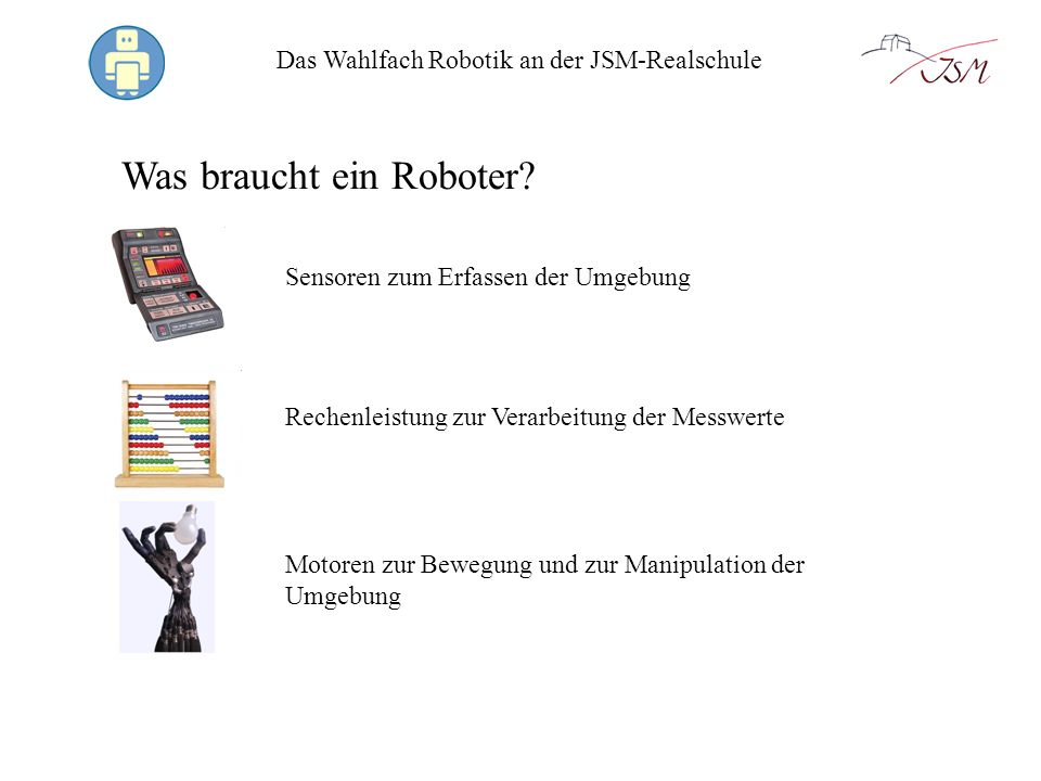 Das Wahlfach Robotik an der JSM-Realschule Was braucht ein Roboter? Sensoren zum Erfassen der Umgebung Motoren zur Bewegung und zur Manipulation der U