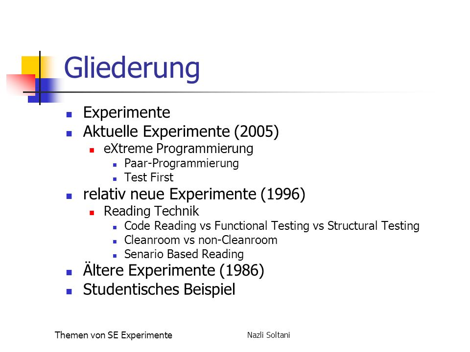 Nazli Soltani Themen von SE Experimente Gliederung Experimente Aktuelle Experimente (2005) eXtreme Programmierung Paar-Programmierung Test First relativ neue Experimente (1996) Reading Technik Code Reading vs Functional Testing vs Structural Testing Cleanroom vs non-Cleanroom Senario Based Reading Ältere Experimente (1986) Studentisches Beispiel