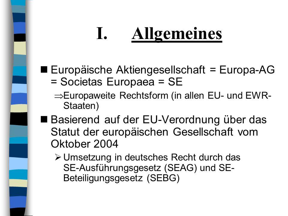 I.Allgemeines Europäische Aktiengesellschaft = Europa-AG = Societas Europaea = SE Europaweite Rechtsform (in allen EU- und EWR- Staaten) Basierend auf der EU-Verordnung über das Statut der europäischen Gesellschaft vom Oktober 2004 Umsetzung in deutsches Recht durch das SE-Ausführungsgesetz (SEAG) und SE- Beteiligungsgesetz (SEBG)