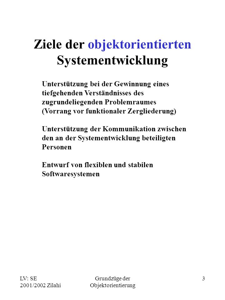 LV: SE 2001/2002 Zilahi Grundzüge der Objektorientierung 3 Ziele der objektorientierten Systementwicklung Unterstützung bei der Gewinnung eines tiefgehenden Verständnisses des zugrundeliegenden Problemraumes (Vorrang vor funktionaler Zergliederung) Unterstützung der Kommunikation zwischen den an der Systementwicklung beteiligten Personen Entwurf von flexiblen und stabilen Softwaresystemen