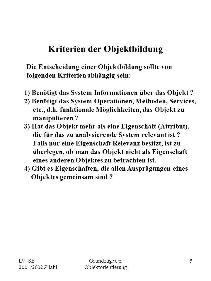LV: SE 2001/2002 Zilahi Grundzüge der Objektorientierung 5 Kriterien der Objektbildung 1) Benötigt das System Informationen über das Objekt ? 2) Benöt