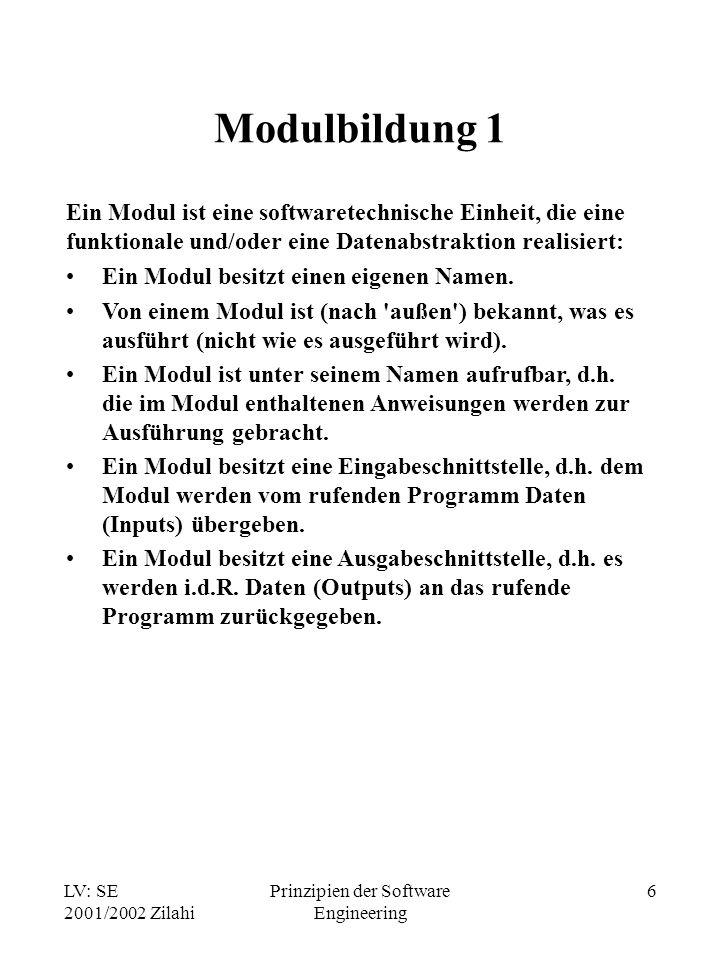 LV: SE 2001/2002 Zilahi Prinzipien der Software Engineering 6 Modulbildung 1 Ein Modul ist eine softwaretechnische Einheit, die eine funktionale und/o