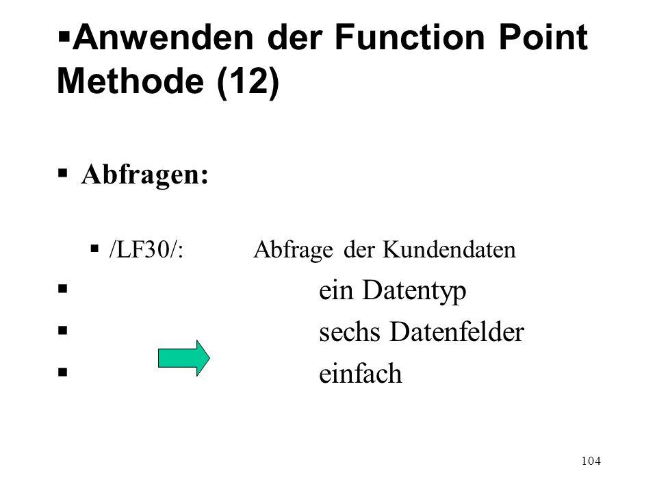 Anwenden der Function Point Methode (12) Abfragen: /LF30/: Abfrage der Kundendaten ein Datentyp sechs Datenfelder einfach 104