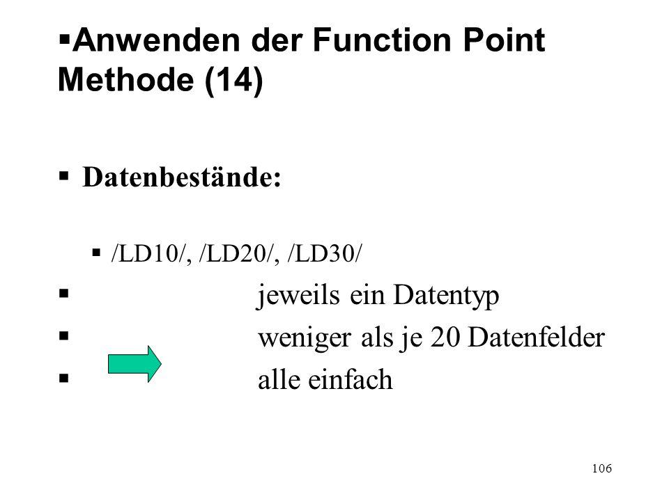 Anwenden der Function Point Methode (14) Datenbestände: /LD10/, /LD20/, /LD30/ jeweils ein Datentyp weniger als je 20 Datenfelder alle einfach 106