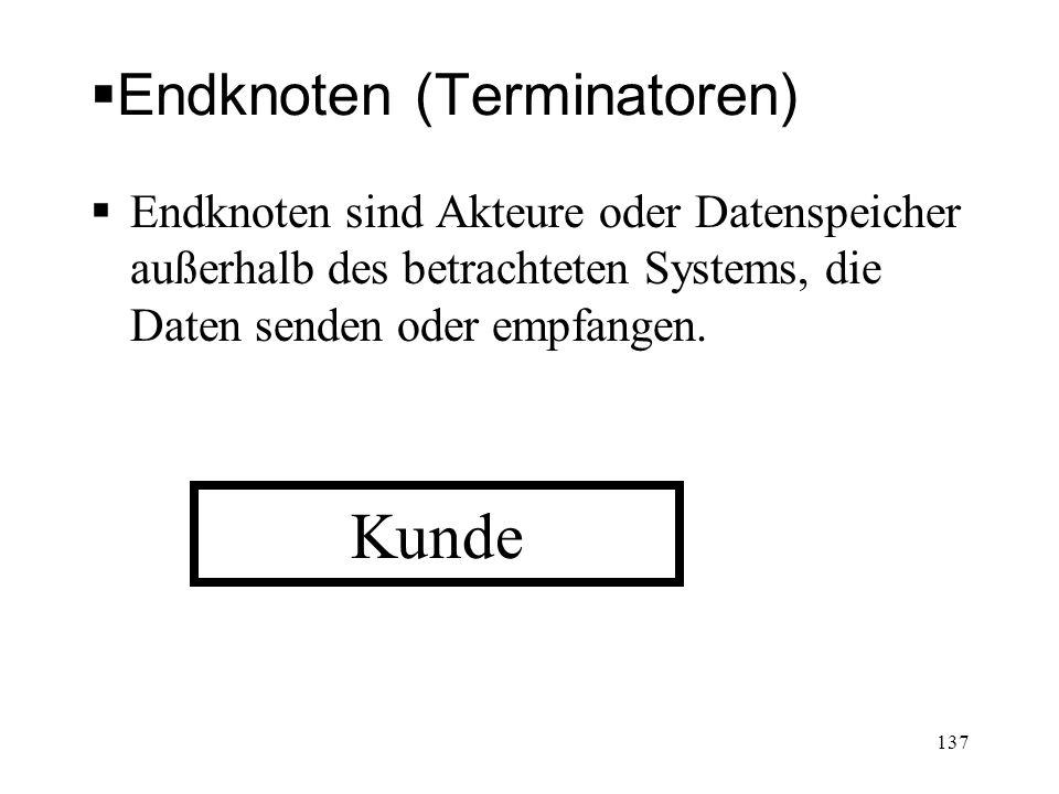 Endknoten (Terminatoren) Endknoten sind Akteure oder Datenspeicher außerhalb des betrachteten Systems, die Daten senden oder empfangen. Kunde 137