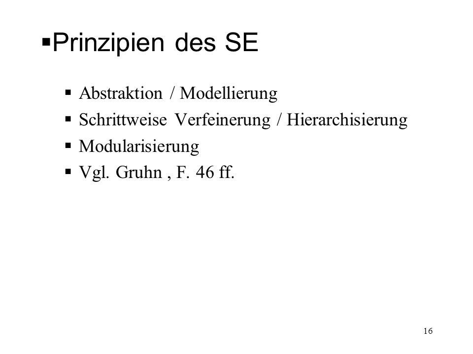 Prinzipien des SE Abstraktion / Modellierung Schrittweise Verfeinerung / Hierarchisierung Modularisierung Vgl. Gruhn, F. 46 ff. 16