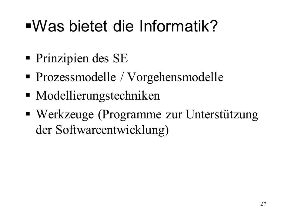 Was bietet die Informatik? Prinzipien des SE Prozessmodelle / Vorgehensmodelle Modellierungstechniken Werkzeuge (Programme zur Unterstützung der Softw