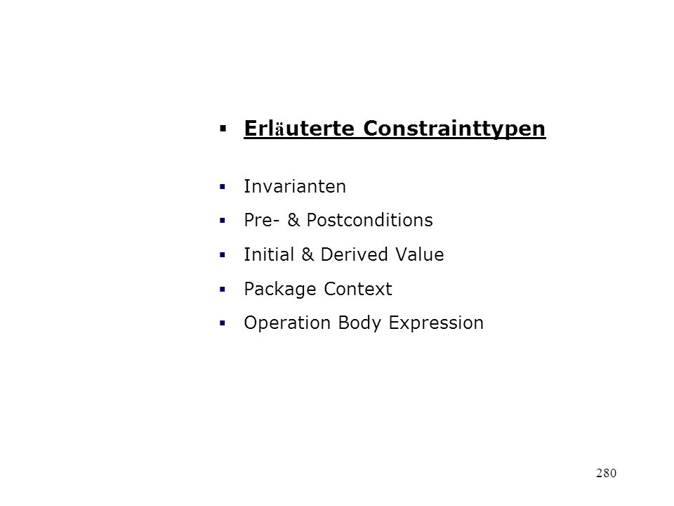 Erl ä uterte Constrainttypen Invarianten Pre- & Postconditions Initial & Derived Value Package Context Operation Body Expression 280