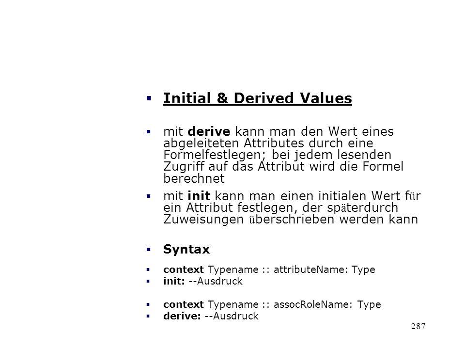 Initial & Derived Values mit derive kann man den Wert eines abgeleiteten Attributes durch eine Formelfestlegen; bei jedem lesenden Zugriff auf das Att