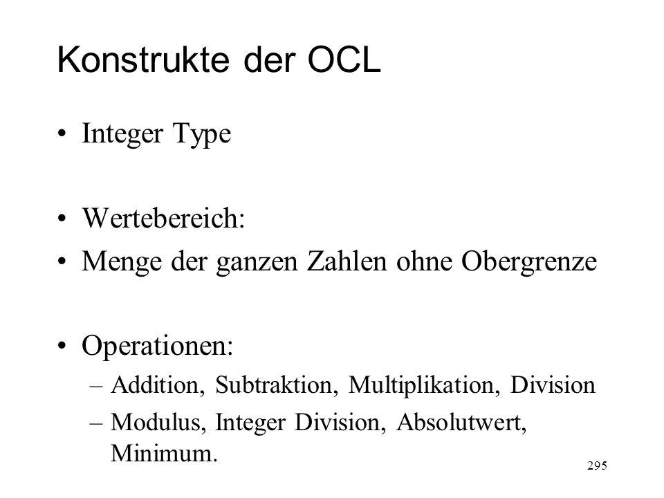 Konstrukte der OCL Integer Type Wertebereich: Menge der ganzen Zahlen ohne Obergrenze Operationen: –Addition, Subtraktion, Multiplikation, Division –M