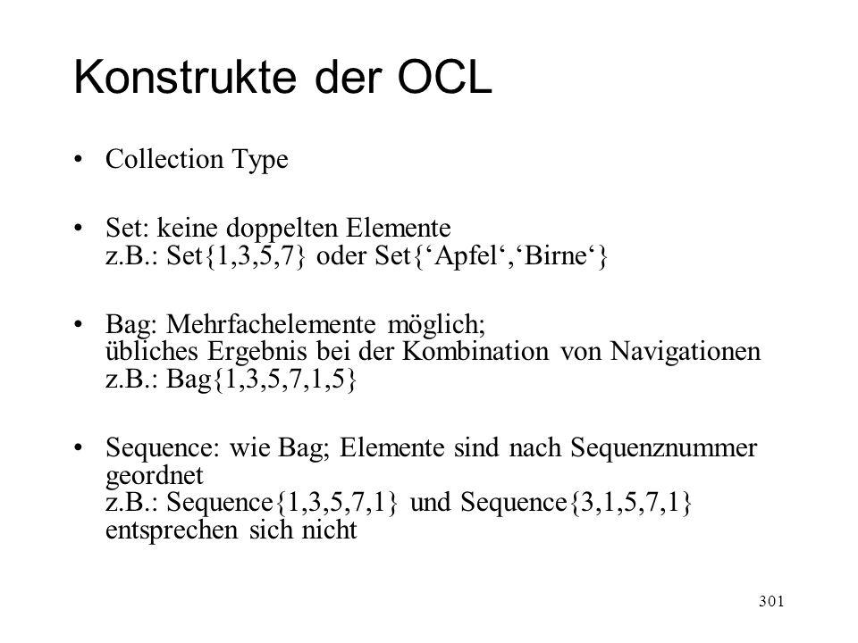 Konstrukte der OCL Collection Type Set: keine doppelten Elemente z.B.: Set{1,3,5,7} oder Set{Apfel,Birne} Bag: Mehrfachelemente möglich; übliches Erge