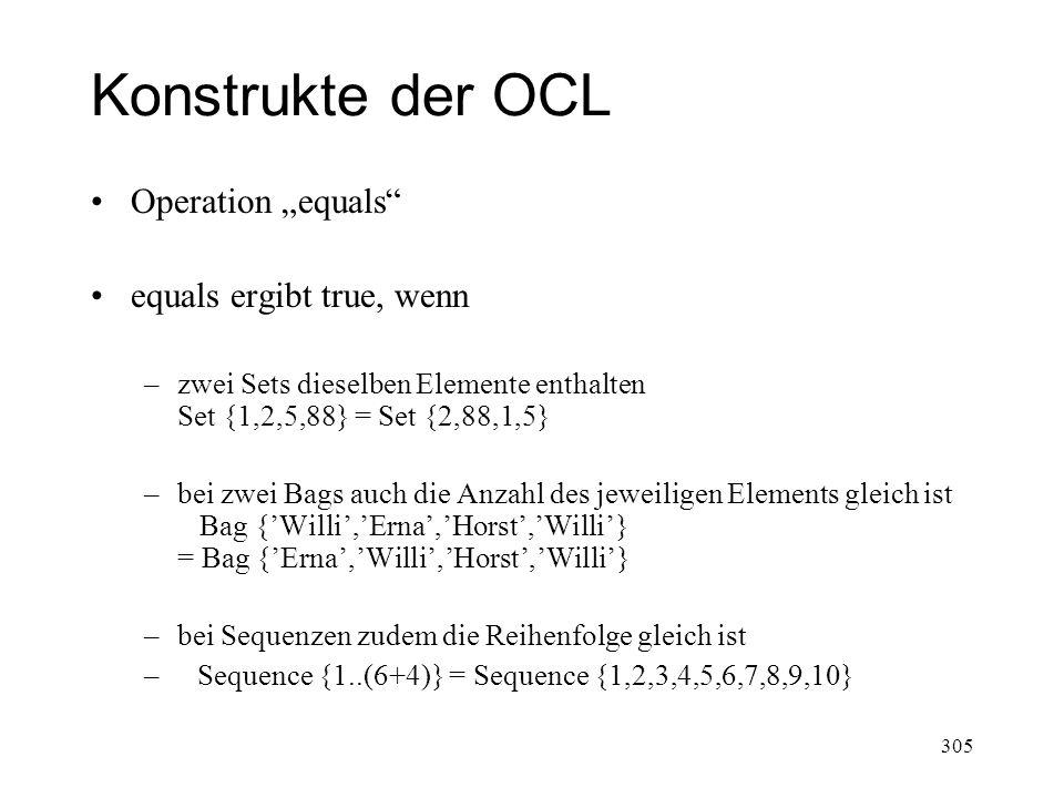 Konstrukte der OCL Operation equals equals ergibt true, wenn –zwei Sets dieselben Elemente enthalten Set {1,2,5,88} = Set {2,88,1,5} –bei zwei Bags au