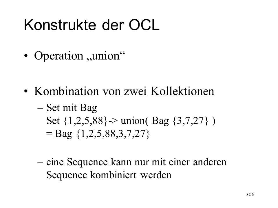 Konstrukte der OCL Operation union Kombination von zwei Kollektionen –Set mit Bag Set {1,2,5,88}-> union( Bag {3,7,27} ) = Bag {1,2,5,88,3,7,27} –eine