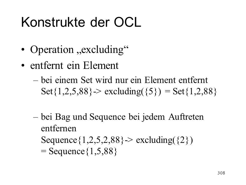 Konstrukte der OCL Operation excluding entfernt ein Element –bei einem Set wird nur ein Element entfernt Set{1,2,5,88}-> excluding({5}) = Set{1,2,88}