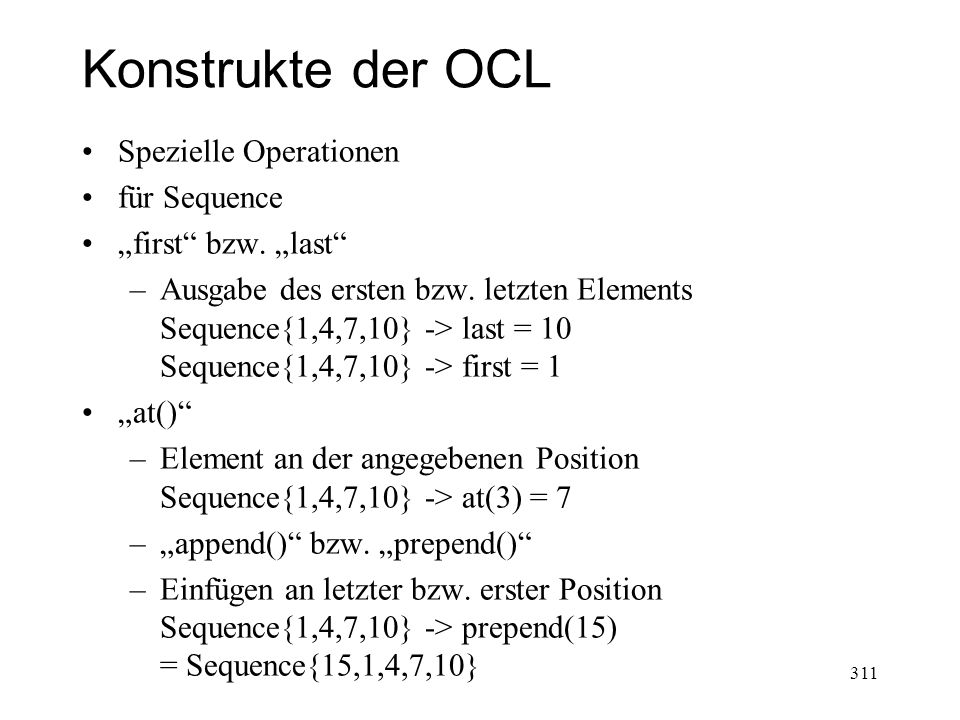 Konstrukte der OCL Operationen für Elemente einer Collection Select Parameter ist ein boolscher Ausdruck Ergebnis ist eine neue Kollektion –Unterstruktur der Ausgangskollektion Syntax: collection->select( element : Type | ) collection->select( element | ) collection->select( ) 312