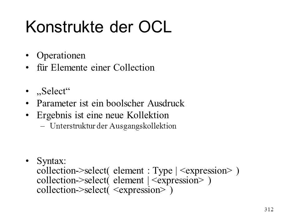 Konstrukte der OCL Operationen für Elemente einer Collection Select Parameter ist ein boolscher Ausdruck Ergebnis ist eine neue Kollektion –Unterstruk