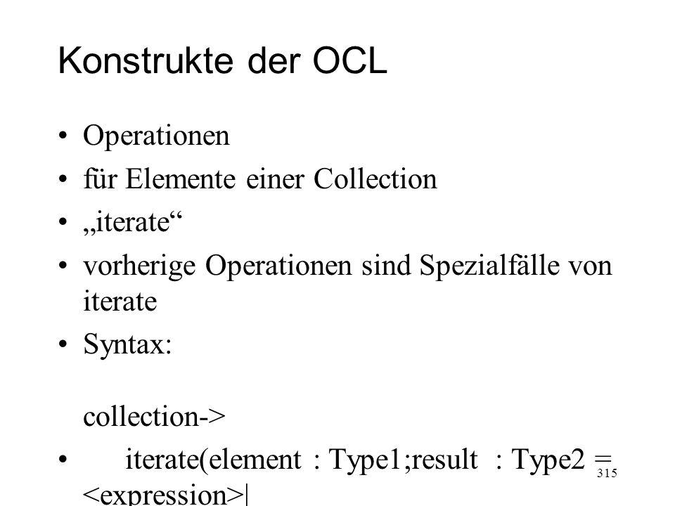 Konstrukte der OCL Operationen für Elemente einer Collection iterate vorherige Operationen sind Spezialfälle von iterate Syntax: collection-> iterate(