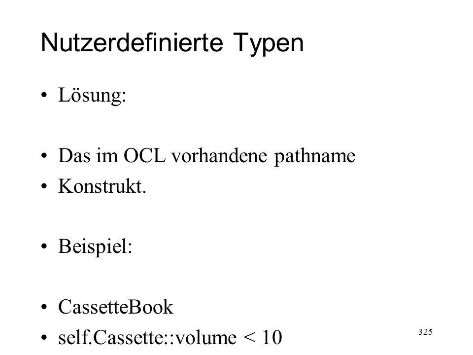 Nutzerdefinierte Typen Lösung: Das im OCL vorhandene pathname Konstrukt. Beispiel: CassetteBook self.Cassette::volume < 10 325