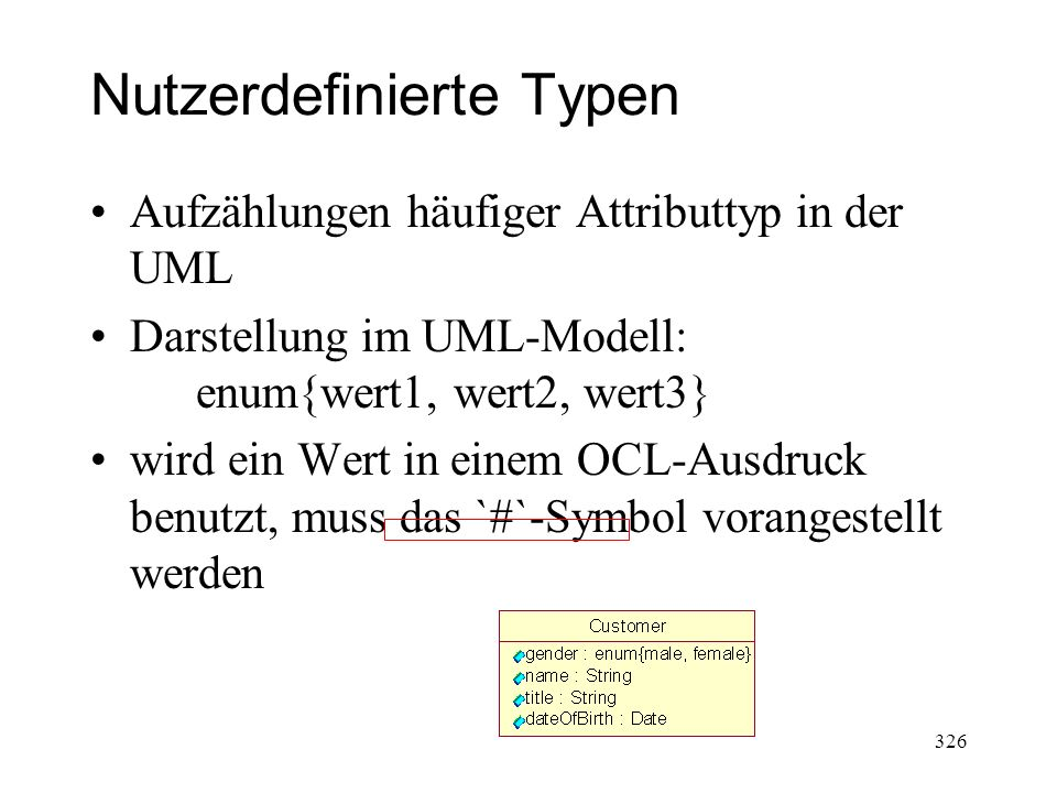 Nutzerdefinierte Typen Aufzählungen häufiger Attributtyp in der UML Darstellung im UML-Modell: enum{wert1, wert2, wert3} wird ein Wert in einem OCL-Au
