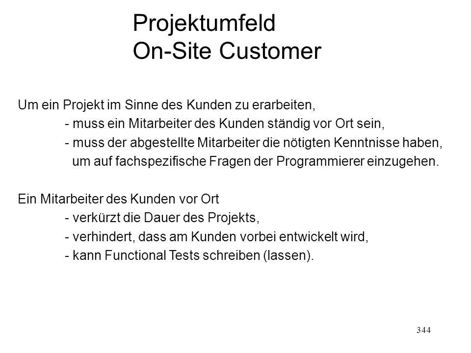 Projektumfeld On-Site Customer Um ein Projekt im Sinne des Kunden zu erarbeiten, - muss ein Mitarbeiter des Kunden ständig vor Ort sein, - muss der ab