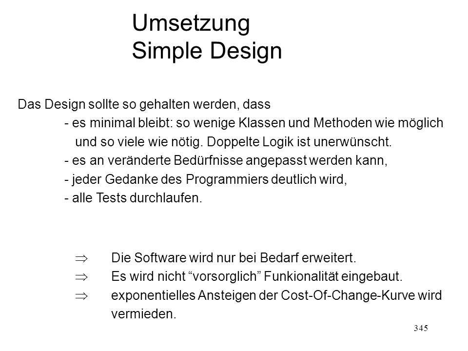 Umsetzung Simple Design Das Design sollte so gehalten werden, dass - es minimal bleibt: so wenige Klassen und Methoden wie möglich und so viele wie nö
