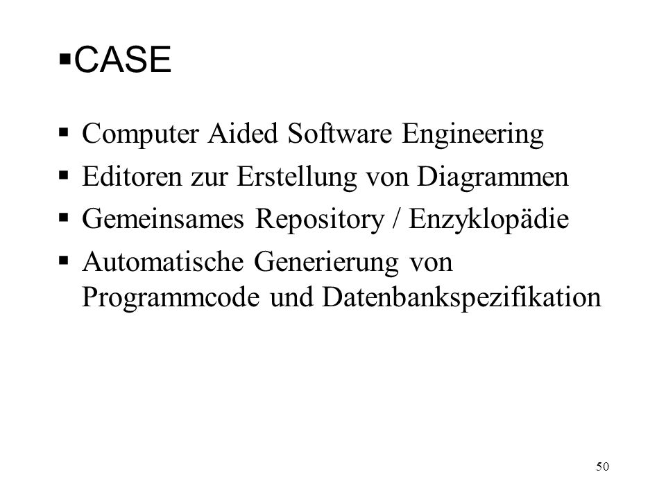 CASE Computer Aided Software Engineering Editoren zur Erstellung von Diagrammen Gemeinsames Repository / Enzyklopädie Automatische Generierung von Pro