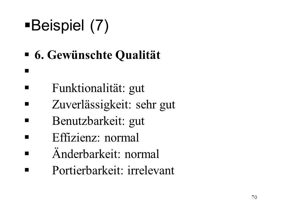 Beispiel (7) 6. Gewünschte Qualität Funktionalität: gut Zuverlässigkeit: sehr gut Benutzbarkeit: gut Effizienz: normal Änderbarkeit: normal Portierbar