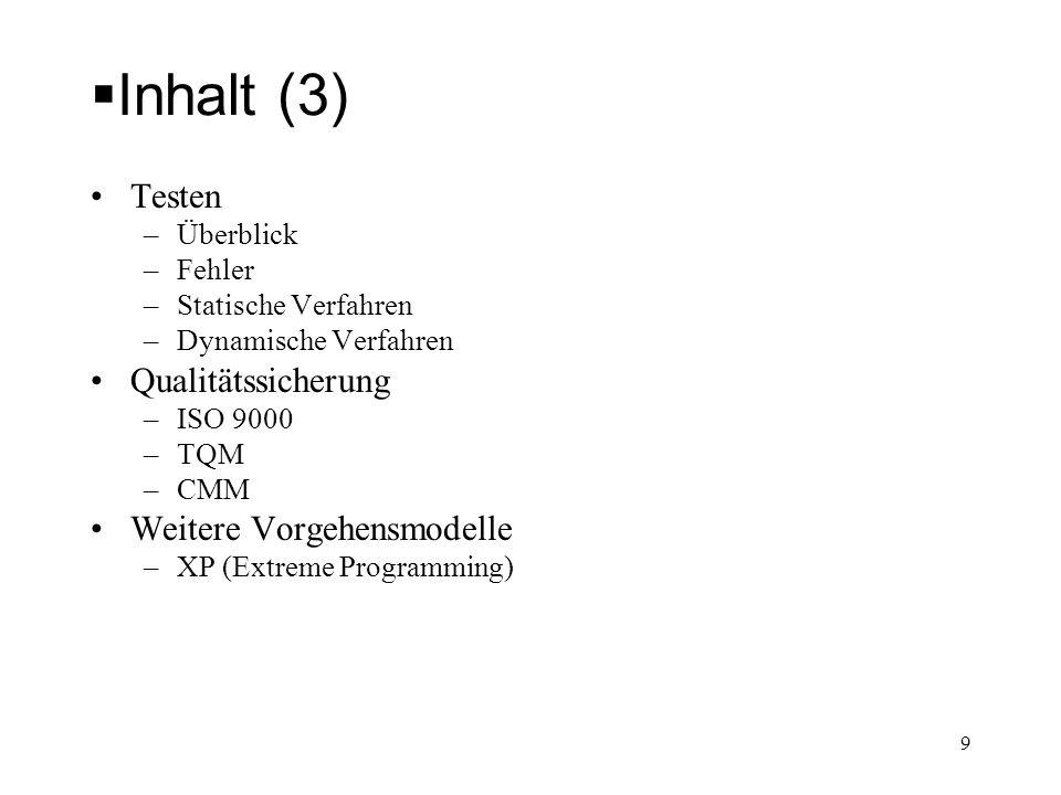 Inhalt (3) Testen –Überblick –Fehler –Statische Verfahren –Dynamische Verfahren Qualitätssicherung –ISO 9000 –TQM –CMM Weitere Vorgehensmodelle –XP (E