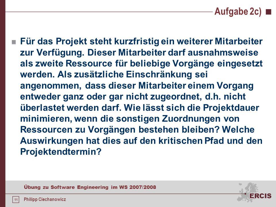 10 Übung zu Software Engineering im WS 2007/2008 Philipp Ciechanowicz Aufgabe 2b) Vorgang 7 Dauer = 11 FA = max(6 + 6) = 12 SE = max(12 + 11; 16 + 5;