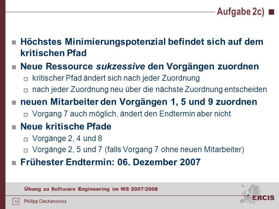 11 Übung zu Software Engineering im WS 2007/2008 Philipp Ciechanowicz Aufgabe 2c) Für das Projekt steht kurzfristig ein weiterer Mitarbeiter zur Verfü