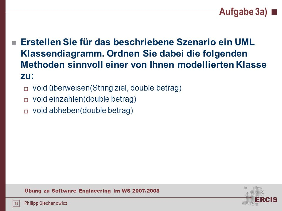 14 Übung zu Software Engineering im WS 2007/2008 Philipp Ciechanowicz Aufgabe 3 Das fiktive Geldinstitut Bank365 beauftragt Sie mit der Entwicklung ei