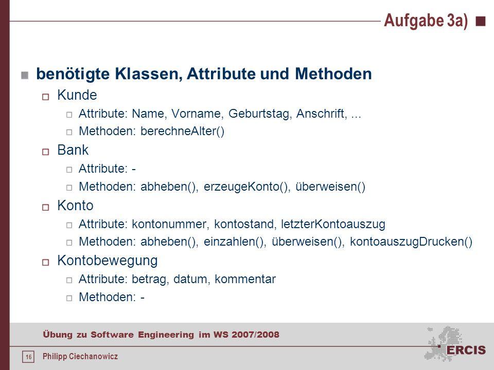 15 Übung zu Software Engineering im WS 2007/2008 Philipp Ciechanowicz Aufgabe 3a) Erstellen Sie für das beschriebene Szenario ein UML Klassendiagramm.