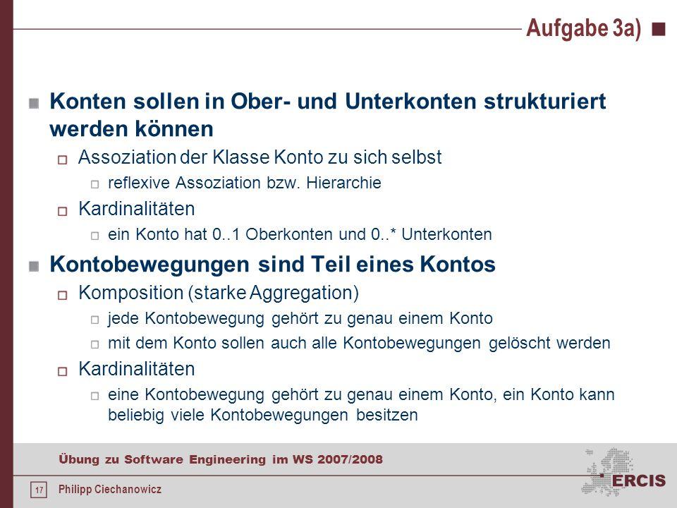 16 Übung zu Software Engineering im WS 2007/2008 Philipp Ciechanowicz Aufgabe 3a) benötigte Klassen, Attribute und Methoden Kunde Attribute: Name, Vor