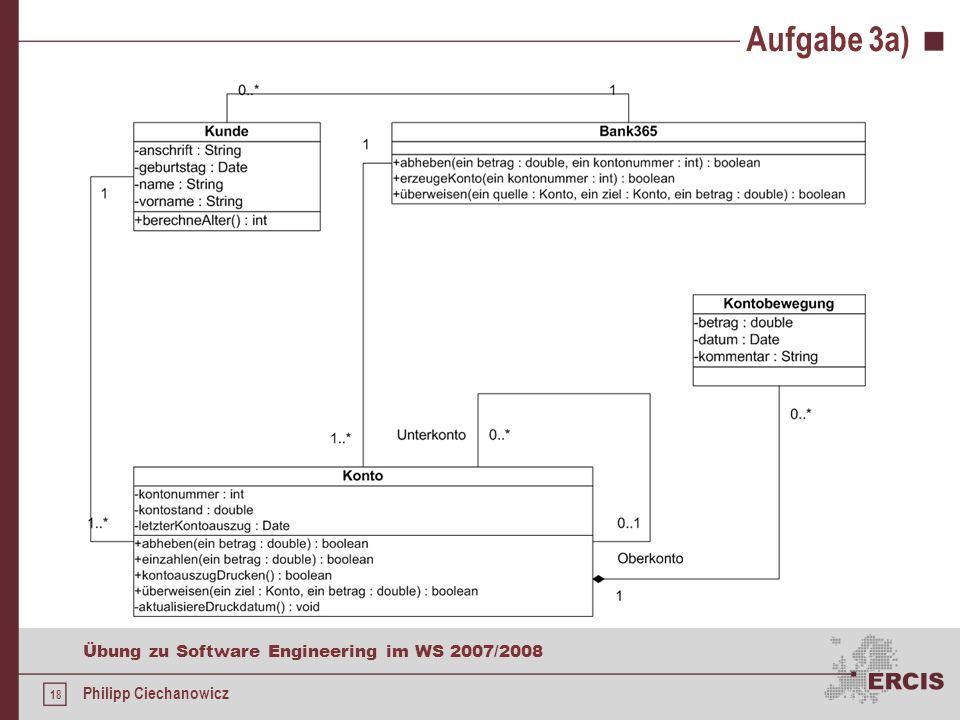 17 Übung zu Software Engineering im WS 2007/2008 Philipp Ciechanowicz Aufgabe 3a) Konten sollen in Ober- und Unterkonten strukturiert werden können As