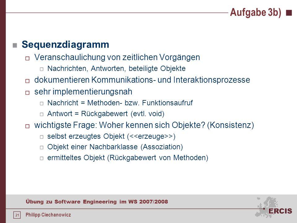 20 Übung zu Software Engineering im WS 2007/2008 Philipp Ciechanowicz Aufgabe 3b) Erstellen Sie für die folgenden Anwendungsfälle jeweils ein UML Sequ