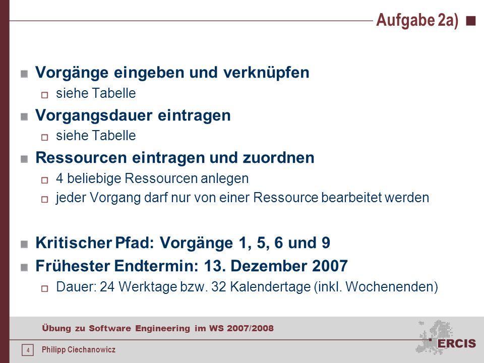 3 Übung zu Software Engineering im WS 2007/2008 Philipp Ciechanowicz Aufgabe 2a) Erstellen Sie einen Projektplan für das beschriebene Projekt mit eine