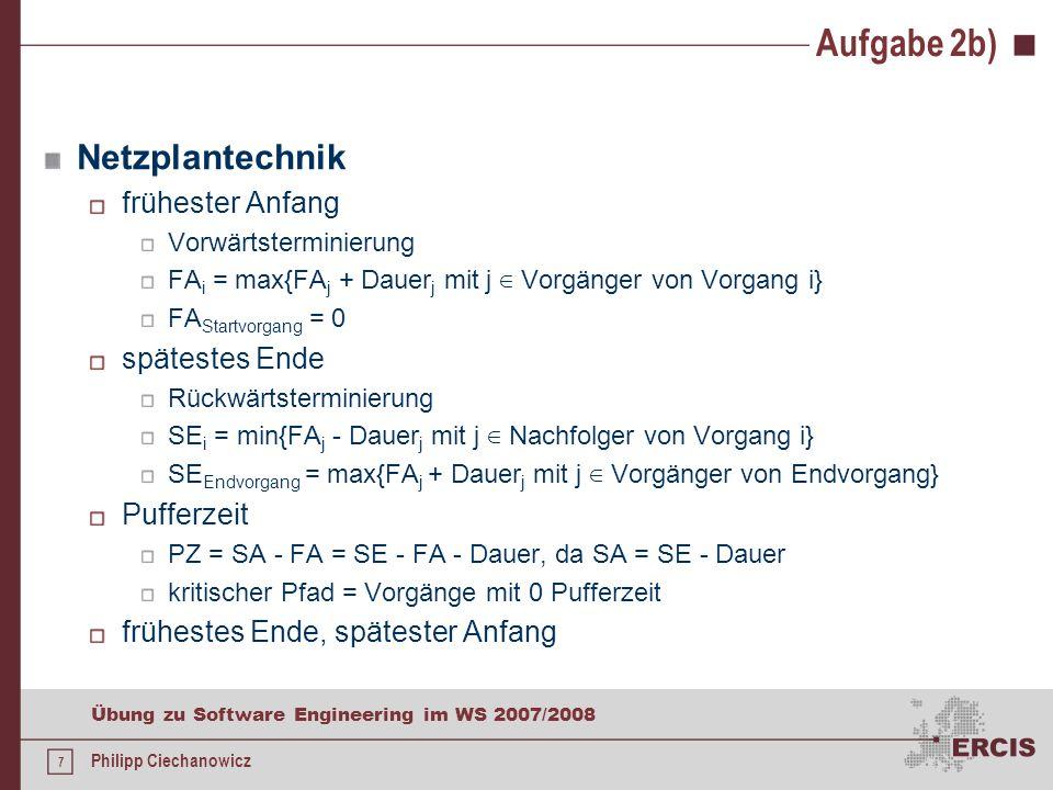6 Übung zu Software Engineering im WS 2007/2008 Philipp Ciechanowicz Aufgabe 2b) Erstellen Sie einen Netzplan für das Projekt und bestimmen Sie für je