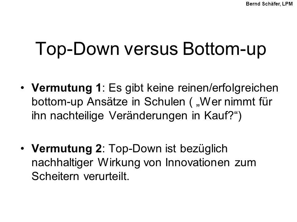 Top-Down versus Bottom-up Vermutung 1: Es gibt keine reinen/erfolgreichen bottom-up Ansätze in Schulen ( Wer nimmt für ihn nachteilige Veränderungen in Kauf?) Vermutung 2: Top-Down ist bezüglich nachhaltiger Wirkung von Innovationen zum Scheitern verurteilt.
