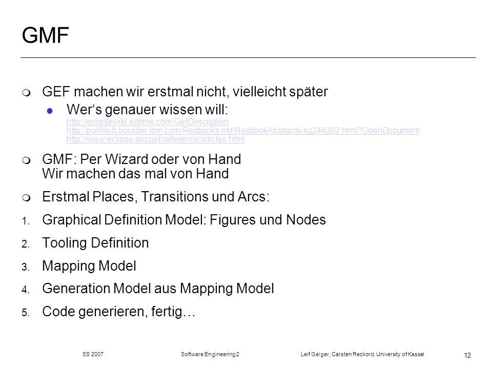 SS 2007 Software Engineering 2 Leif Geiger, Carsten Reckord, University of Kassel 12 GMF m GEF machen wir erstmal nicht, vielleicht später l Wers genauer wissen will: http://eclipsewiki.editme.com/GefDescription http://publib-b.boulder.ibm.com/Redbooks.nsf/RedbookAbstracts/sg246302.html OpenDocument http://www.eclipse.org/gef/reference/articles.html http://eclipsewiki.editme.com/GefDescription http://publib-b.boulder.ibm.com/Redbooks.nsf/RedbookAbstracts/sg246302.html OpenDocument http://www.eclipse.org/gef/reference/articles.html m GMF: Per Wizard oder von Hand Wir machen das mal von Hand m Erstmal Places, Transitions und Arcs: 1.