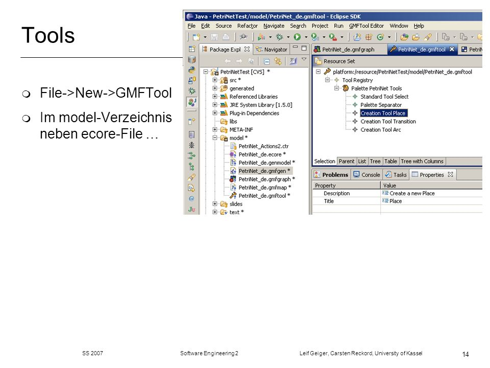 SS 2007 Software Engineering 2 Leif Geiger, Carsten Reckord, University of Kassel 14 Tools m File->New->GMFTool m Im model-Verzeichnis neben ecore-File …