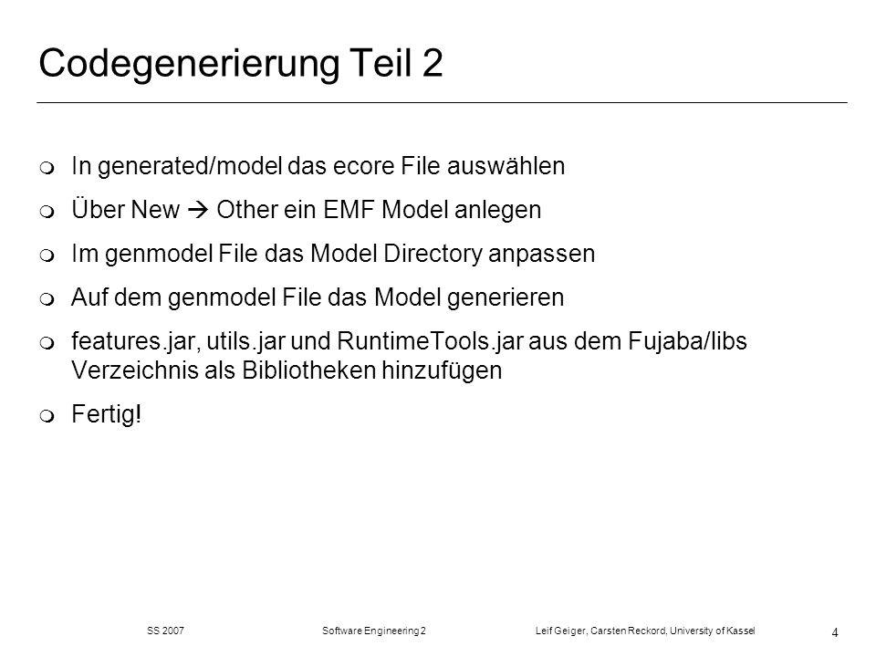 SS 2007 Software Engineering 2 Leif Geiger, Carsten Reckord, University of Kassel 4 Codegenerierung Teil 2 m In generated/model das ecore File auswählen m Über New Other ein EMF Model anlegen m Im genmodel File das Model Directory anpassen m Auf dem genmodel File das Model generieren m features.jar, utils.jar und RuntimeTools.jar aus dem Fujaba/libs Verzeichnis als Bibliotheken hinzufügen m Fertig!