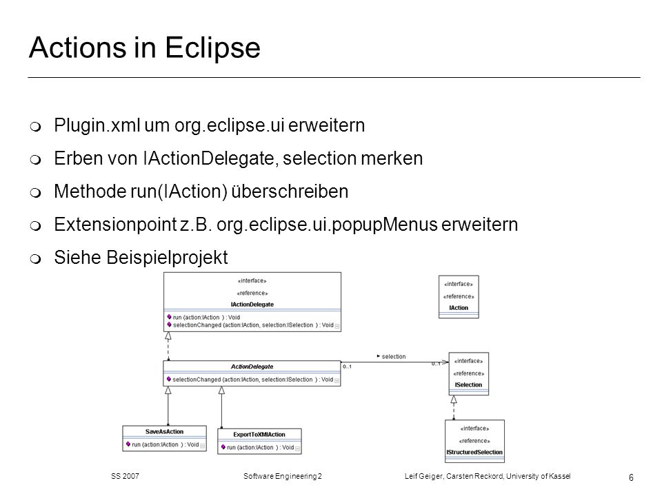 SS 2007 Software Engineering 2 Leif Geiger, Carsten Reckord, University of Kassel 6 Actions in Eclipse m Plugin.xml um org.eclipse.ui erweitern m Erbe