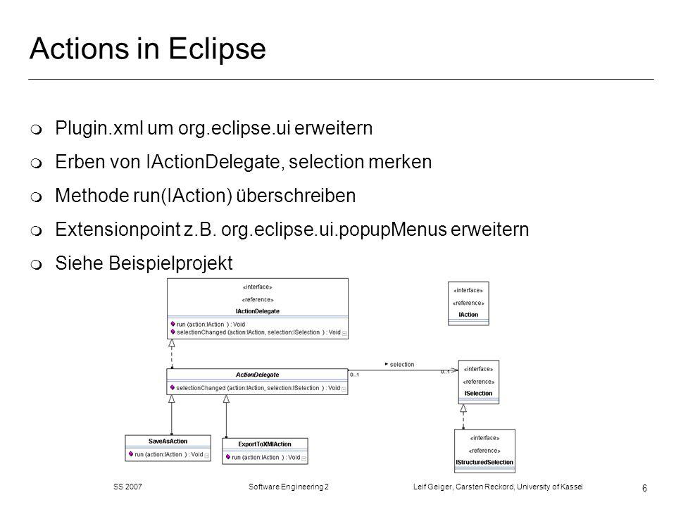 SS 2007 Software Engineering 2 Leif Geiger, Carsten Reckord, University of Kassel 6 Actions in Eclipse m Plugin.xml um org.eclipse.ui erweitern m Erben von IActionDelegate, selection merken m Methode run(IAction) überschreiben m Extensionpoint z.B.