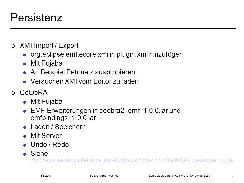 SS 2007 Software Engineering 2 Leif Geiger, Carsten Reckord, University of Kassel 7 Persistenz m XMI Import / Export l org.eclipse.emf.ecore.xmi in plugin.xml hinzufügen l Mit Fujaba l An Beispiel Petrinetz ausprobieren l Versuchen XMI vom Editor zu laden m CoObRA l Mit Fujaba l EMF Erweiterungen in coobra2_emf_1.0.0.jar und emfbindings_1.0.0.jar l Laden / Speichern l Mit Server l Undo / Redo l Siehe http://www.se.eecs.uni-kassel.de/~fujabawiki/index.php/CoObRA2_developer_guide http://www.se.eecs.uni-kassel.de/~fujabawiki/index.php/CoObRA2_developer_guide