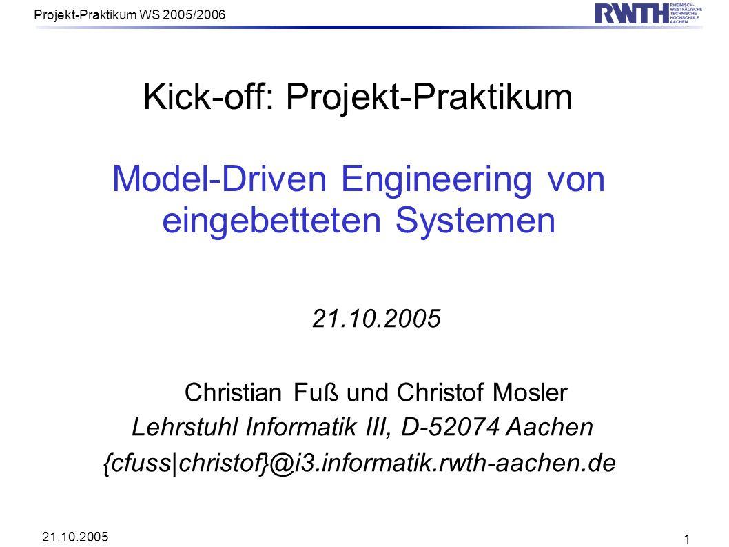 21.10.2005 Projekt-Praktikum WS 2005/2006 1 Kick-off: Projekt-Praktikum Model-Driven Engineering von eingebetteten Systemen 21.10.2005 Christian Fuß u